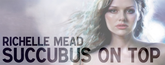 Book Review –  Succubus on Top by Richelle Mead