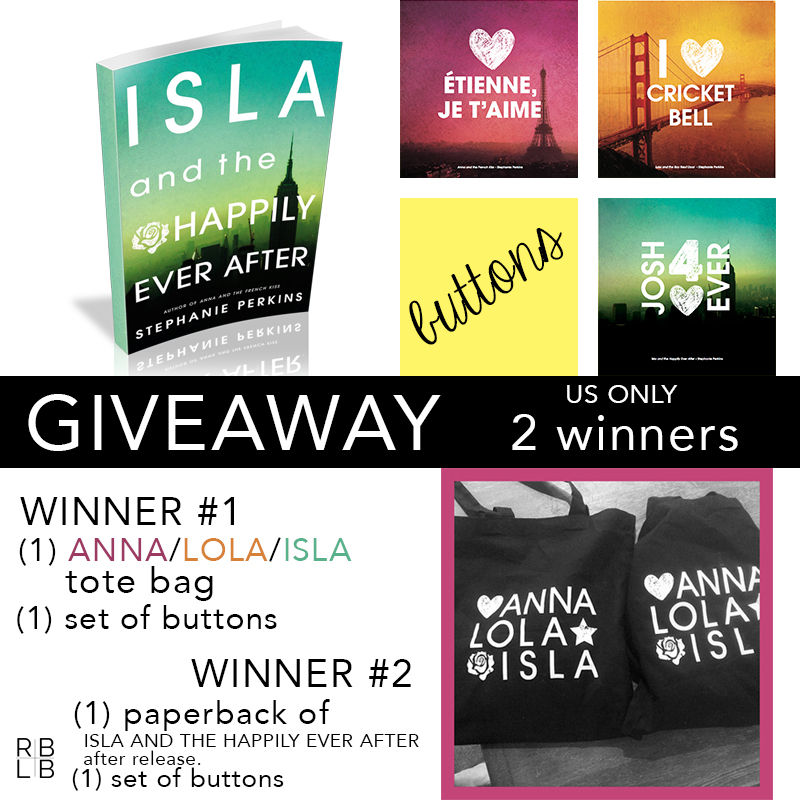 2 Winners Winner #1 receives a tote bag and a set of buttons Winner #2 receives a paperback copy of Isla and the Happily Ever After after it's release and a set of buttons.