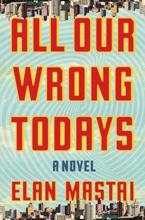 Audiobook Review – All Our Wrong Todays by Elan Mastai